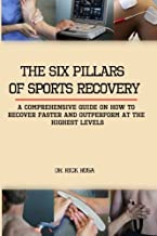 The six pillars of sports Recovery: A comprehensive guide on how to recover faster and outperform at the highest levels