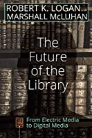 The Future of the Library: From Electric Media to Digital Media (Understanding Media Ecology)