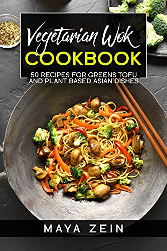 Vegetarian Wok Cookbook: 50 Recipes For Greens Tofu And Plant Based Asian Dishes (English Edition)
