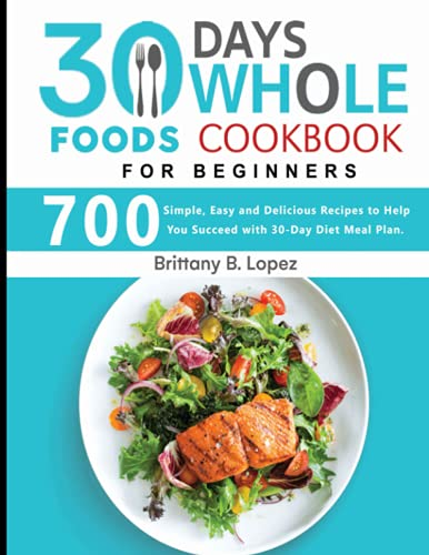 30 Day Whole Food Cookbook For Beginners: 700 Simple, Easy and Delicious Recipes to Help You Succeed with 30-Day Diet Meal Plan