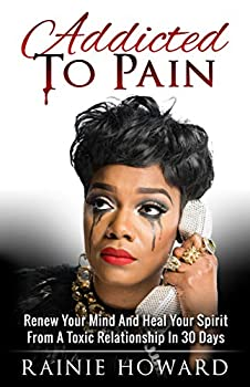 Addicted To Pain  Renew Your Mind & Heal Your Spirit From A Toxic Relationship In 30 Days