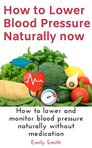 How to Lower Blood Pressure Naturally now: How to lower and monitor blood  pressure naturally without medication - Kindle edition by Smith, Emily.  Health, Fitness & Dieting Kindle eBooks @ Amazon.com.