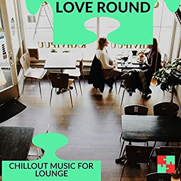 Love Round - Chillout Music For Lounge
