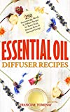 Essential Oil Diffuser Recipes: 250 Aromatherapy Blends and Diffuser Recipes for Natural Cures, Better Sleep, Immune Boost and Increased Energy (Aromatherapy for Beginners 2019 Book 1)