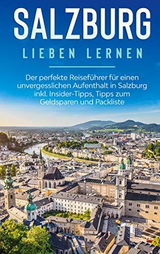 Salzburg lieben lernen: Der perfekte Reiseführer für einen unvergesslichen Aufenthalt in Salzburg inkl. Insider-Tipps, Tipps zum Geldsparen und Packliste
