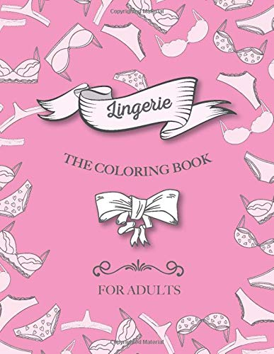 Lingerie - The Coloring Book For Adults: A Funny, Sexy and Quirky Bra and Panties Underwear Coloring Book