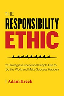 The Responsibility Ethic: 12 Strategies Exceptional People Use to Do the Work and Make Success Happen