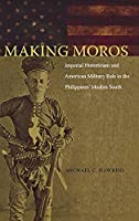 Making Moros: Imperial Historicism and American Military Rule in the Philippines' Muslim South