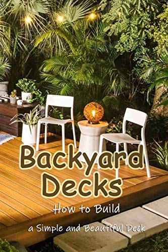 Backyard Decks: How to Build a Simple and Beautiful Deck: Home Decor Book
