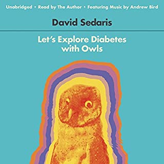 Let's Explore Diabetes with Owls                   By:                                                                                                                                 David Sedaris                               Narrated by:                                                                                                                                 David Sedaris                      Length: 6 hrs and 25 mins     7,873 ratings     Overall 4.3
