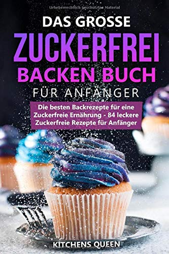 Das grosse Zuckerfrei Backen Buch für Anfänger: Die besten Backrezepte für eine Zuckerfreie Ernährung - 84 leckere Zuckerfreie Rezepte für Anfänger