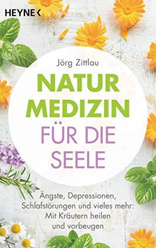 Naturmedizin für die Seele: Ängste, Depressionen, Schlafstörungen und vieles mehr: Mit Kräutern heilen und vorbeugen