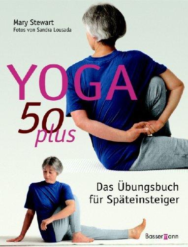 Yoga 50 plus: Das Übungsbuch für Späteinsteiger