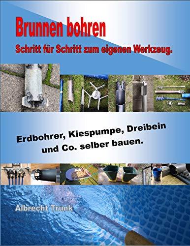 Brunnen bohren - Schritt für Schritt zum eigenen Werkzeug: Erdbohrer, Kiespumpe, Dreibein und Co. selber bauen