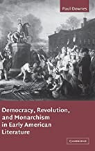Democracy, Revolution, and Monarchism in Early American Literature (Cambridge Studies in American Literature and Culture Book 130)