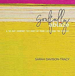 Soulfully Ablaze: A 40-Day Journey to Light Up Your Life (And the World) by [Sarah Davison-Tracy]