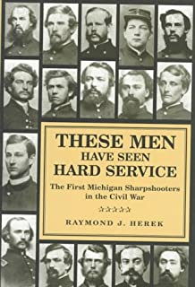 These Men Have Seen Hard Service: First Michigan Sharpshooters in the Civil War