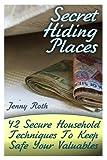 Secret Hiding Places: 42 Secure Household Techniques To Keep Safe Your Valuables: (Secret Hiding Place Book) (Super Secret Hiding Places)