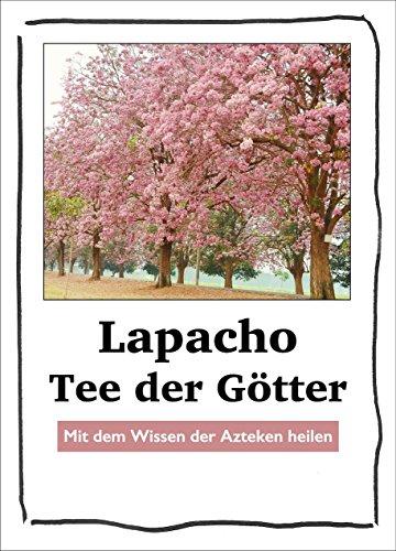 Lapacho – Tee der Götter: Von Akne bis Zahnschmerzen. Mit dem Wissen der Azteken heilen