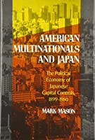 American Multinationals and Japan: The Political Economy of Japanese Capital Controls, 1899-1980 (Harvard East Asian Monographs)