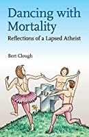 Dancing with Mortality: Reflections of a Lapsed Atheist
