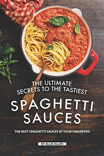 The Ultimate Secrets to The Tastiest Spaghetti Sauces: The Best Spaghetti Sauces at Your Fingertips