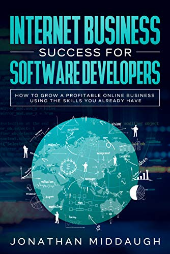 Internet Business Success For Software Developers: How to Grow a Profitable Online Business Using the Skills You Already Have (English Edition)
