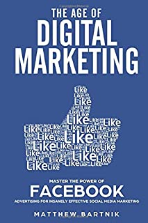 The Age of Digital Marketing: Master the Power of Facebook Advertising for Insanely Effective Social Media Marketing: Become an expert in Paid ads, Maximize ROI in PPC, Gain Customers & Conversions