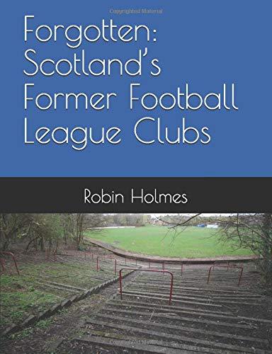 Forgotten: Scotland's Former Football League Clubs (A Scottish Football History, Band 1)