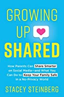 Growing Up Shared: How Parents Can Share Smarter on Social Media-and What You Can Do to Keep Your Family Safe in a No-Privacy World