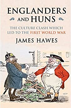 Englanders and Huns: The Culture-Clash which Led to the First World War by [James Hawes]