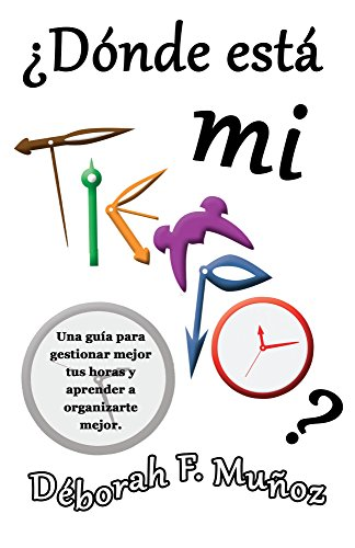 ¿Dónde está mi tiempo?: Una guía para gestionar mejor tus horas y aprender a organizarte bien