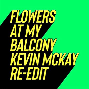Flowers At My Balcony (Kevin McKay Re-Edits)