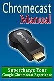 Chromecast Manual: Supercharge Your Google Chromecast Experi