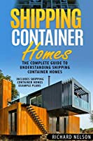 Shipping Container Homes: The Complete Guide to Understanding Shipping Container Homes With Shipping Container Homes Example Plans (Shipping Container Homes for Beginners, Shipping Container Home Plans)
