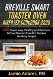BREVILLE SMART TOASTER OVEN AIRFRYER COOKBOOK 2020: 100 Super easy, Healthy and Delicious Airfryer Toaster Oven Pro Recipes For Busy People (How to Set ... Smart Toaster Oven) (Breville cookbook 1)