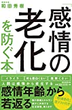 「感情の老化」を防ぐ本 - 和田 秀樹