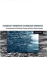 Flexibility Principles in Boolean Semantics: The Interpretation of Coordination, Plurality, and Scope in Natural Language (Volume 37) (Current Studies in Linguistics (37))