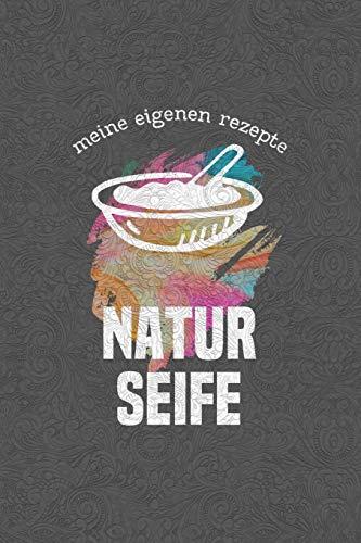 Meine eigenen Rezepte - NATURSEIFE: Das Notizbuch für deine besondere Rezeptesammlung für selbstgemachte Seife und natürliche Pflegeprodukte - für 104 ... selber herstellen selbst gemacht - A5