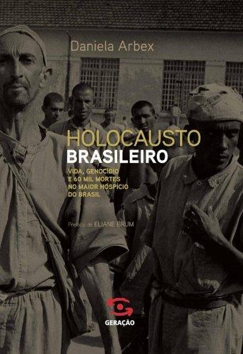Holocausto brasileiro: Genocídio: 60 mil mortos no maior hospício do Brasil