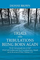 Trials and Tribulations Being Born Again: For do I now persuade men, or God? Or do I seek to please men? For if I yet pleased men, I should not be the servant of Christ. Galatians 1:10