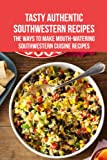 Tasty Authentic Southwestern Recipes: The Ways To Make Mouth-Watering Southwestern Cuisine Recipes: Tasty Authentic Southwestern Recipes For You