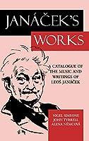 Janacek's Works: A Catalogue of the Music and Writings of Leos Janacek