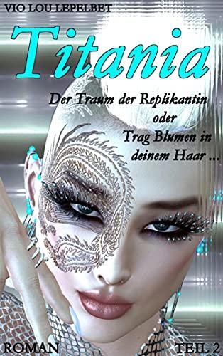 Titania - Der Traum der Replikantin oder Trag Blumen in deinem Haar ... - Teil 2