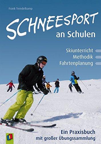 Schneesport an Schulen: Skiunterricht, Methodik und Fahrtenplanung. Ein Praxisbuch mit großer Übungssammlung