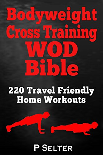 Bodyweight Cross Training WOD Bible: 220 Travel Friendly Home Workouts