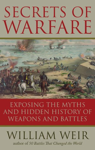 Secrets Of Warfare: Exposing the Myths and Hidden History of Weapons and...