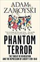 Phantom Terror: The Threat of Revolution and the Repression of Liberty 1789-1848