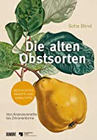 Die alten Obstsorten: Von Ananasrenette bis Zitronenbirne. Geschichten, Rezepte und Anbautipps