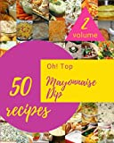Oh! Top 50 Mayonnaise Dip Recipes Volume 2: From The Mayonnaise Dip Cookbook To The Table
